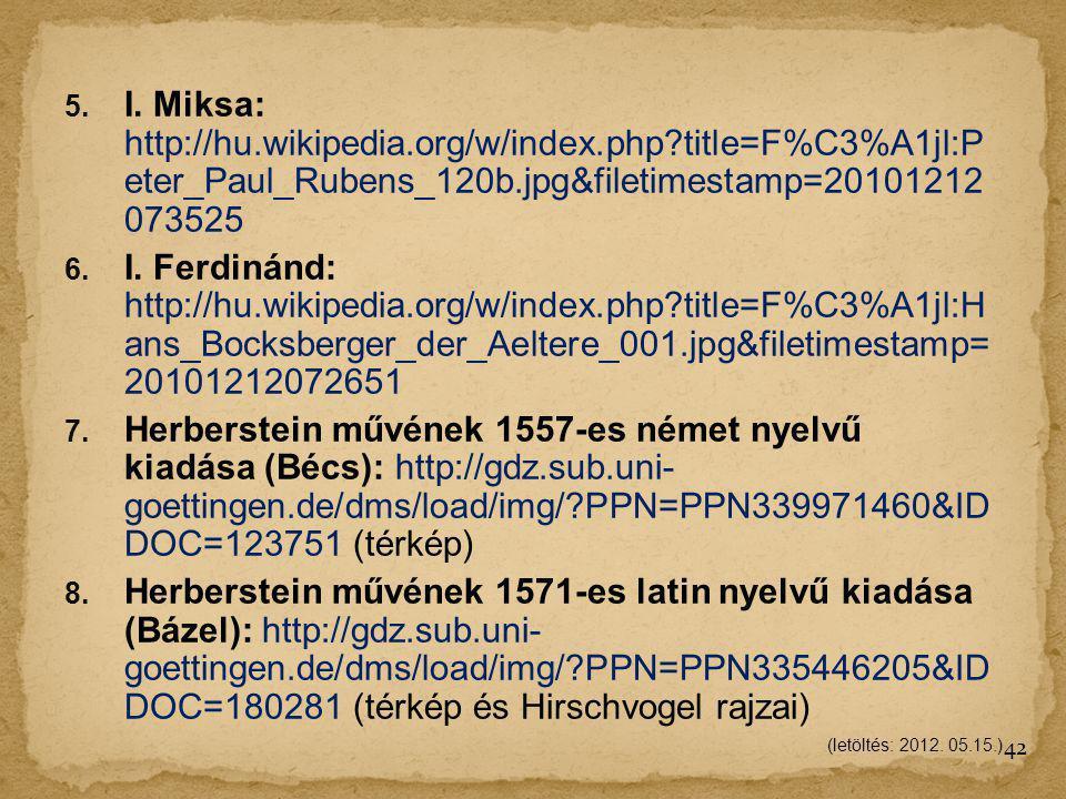 5. I. Miksa: http://hu.wikipedia.org/w/index.php?title=F%C3%A1jl:P eter_Paul_Rubens_120b.jpg&filetimestamp=20101212 073525 6. I. Ferdinánd: http://hu.