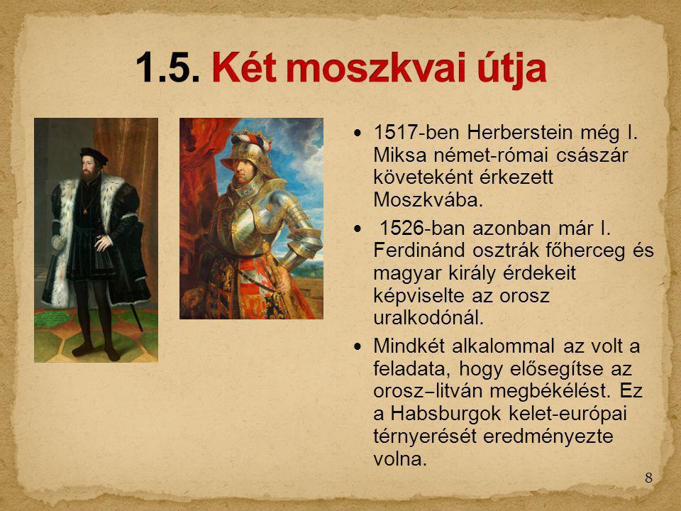 1517-ben Herberstein még I. Miksa német-római császár követeként érkezett Moszkvába. 1526-ban azonban már I. Ferdinánd osztrák főherceg és magyar kirá