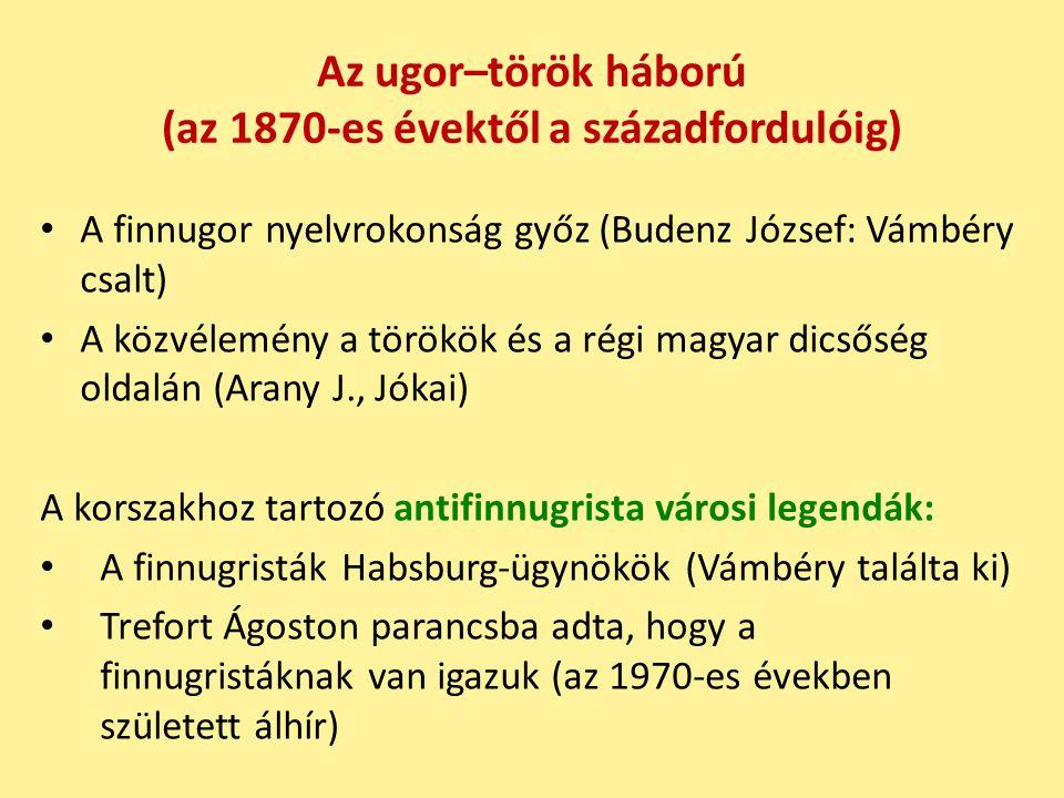 Az ugor–török háború (az 1870-es évektől a századfordulóig) A finnugor nyelvrokonság győz (Budenz József: Vámbéry csalt) A közvélemény a törökök és a régi magyar dicsőség oldalán (Arany J., Jókai) A korszakhoz tartozó antifinnugrista városi legendák: A finnugristák Habsburg-ügynökök (Vámbéry találta ki) Trefort Ágoston parancsba adta, hogy a finnugristáknak van igazuk (az 1970-es években született álhír)