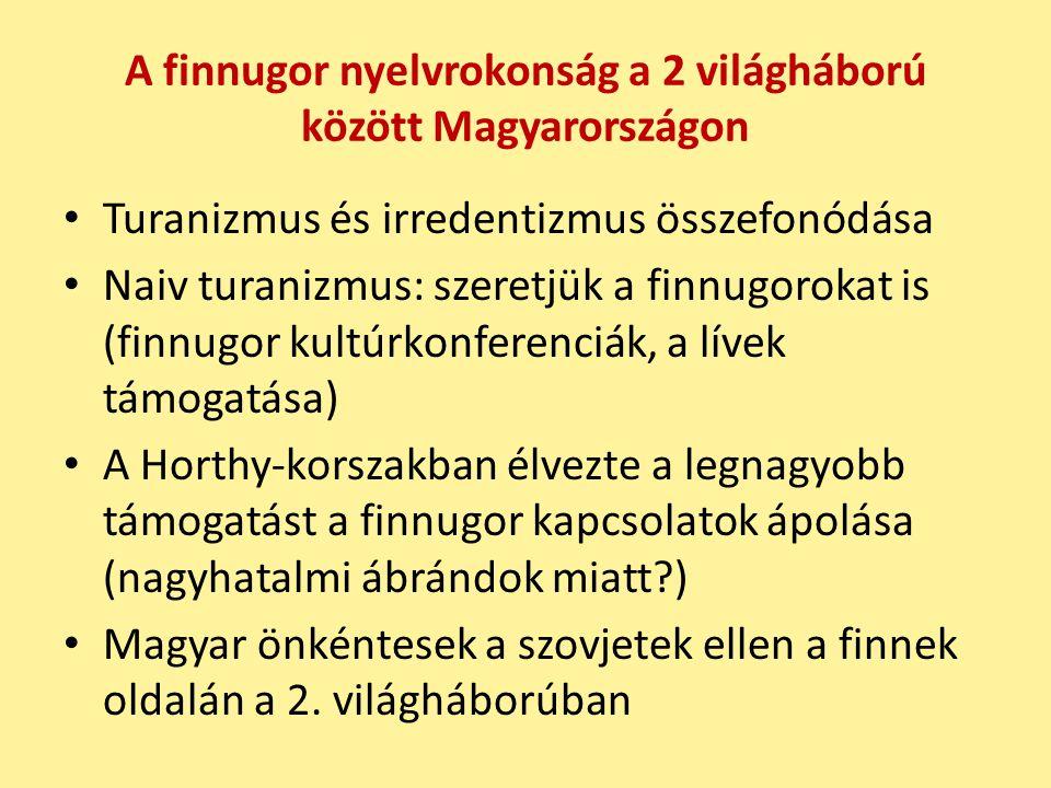 A finnugor nyelvrokonság a 2 világháború között Magyarországon Turanizmus és irredentizmus összefonódása Naiv turanizmus: szeretjük a finnugorokat is (finnugor kultúrkonferenciák, a lívek támogatása) A Horthy-korszakban élvezte a legnagyobb támogatást a finnugor kapcsolatok ápolása (nagyhatalmi ábrándok miatt?) Magyar önkéntesek a szovjetek ellen a finnek oldalán a 2.