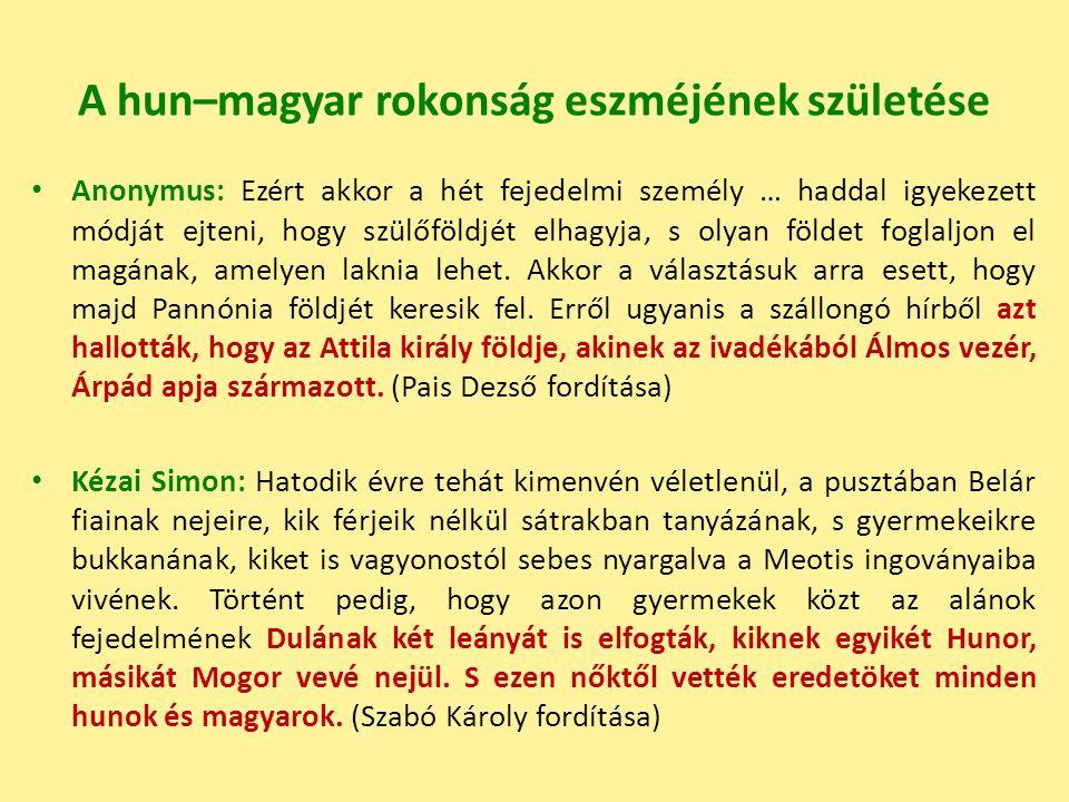A hun–magyar rokonság eszméjének születése Anonymus: Ezért akkor a hét fejedelmi személy … haddal igyekezett módját ejteni, hogy szülőföldjét elhagyja, s olyan földet foglaljon el magának, amelyen laknia lehet.