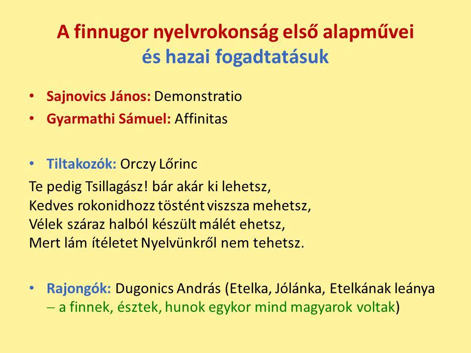 A finnugor nyelvrokonság első alapművei és hazai fogadtatásuk Sajnovics János: Demonstratio Gyarmathi Sámuel: Affinitas Tiltakozók: Orczy Lőrinc Te pedig Tsillagász.
