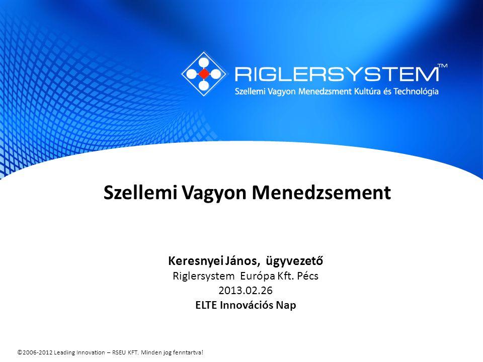 ©2006-2012 Leading Innovation – RSEU KFT. Minden jog fenntartva! Szellemi Vagyon Menedzsement Keresnyei János, ügyvezető Riglersystem Európa Kft. Pécs
