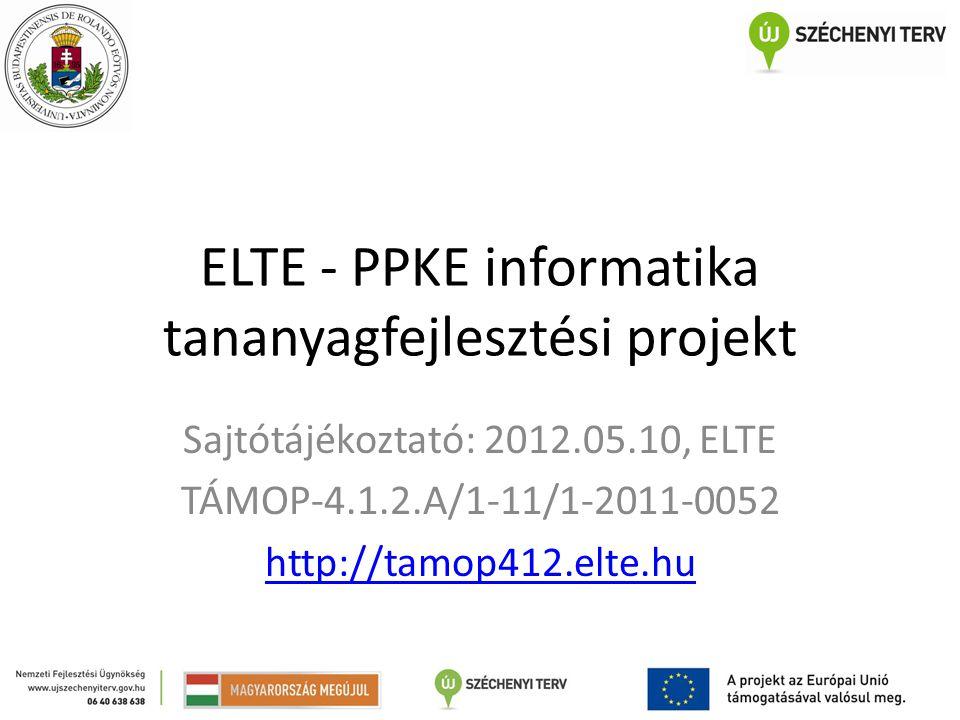 ELTE - PPKE informatika tananyagfejlesztési projekt Sajtótájékoztató: 2012.05.10, ELTE TÁMOP-4.1.2.A/1-11/1-2011-0052 http://tamop412.elte.hu