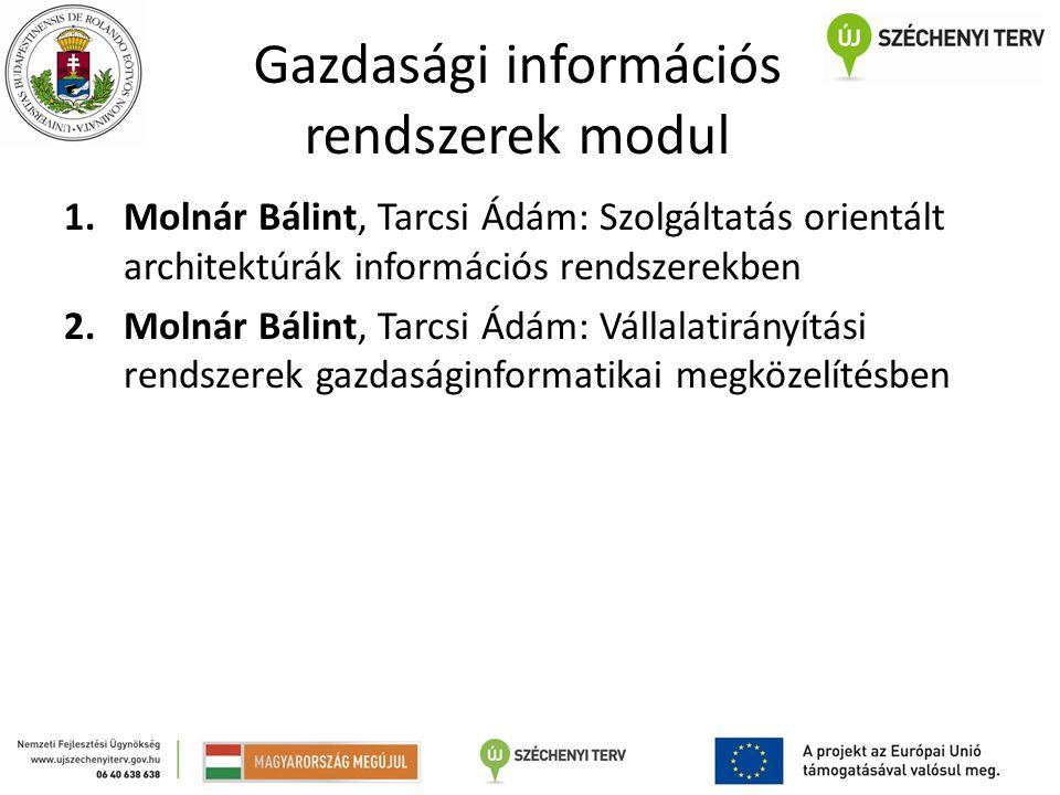 Gazdasági információs rendszerek modul 1.Molnár Bálint, Tarcsi Ádám: Szolgáltatás orientált architektúrák információs rendszerekben 2.Molnár Bálint, Tarcsi Ádám: Vállalatirányítási rendszerek gazdaságinformatikai megközelítésben