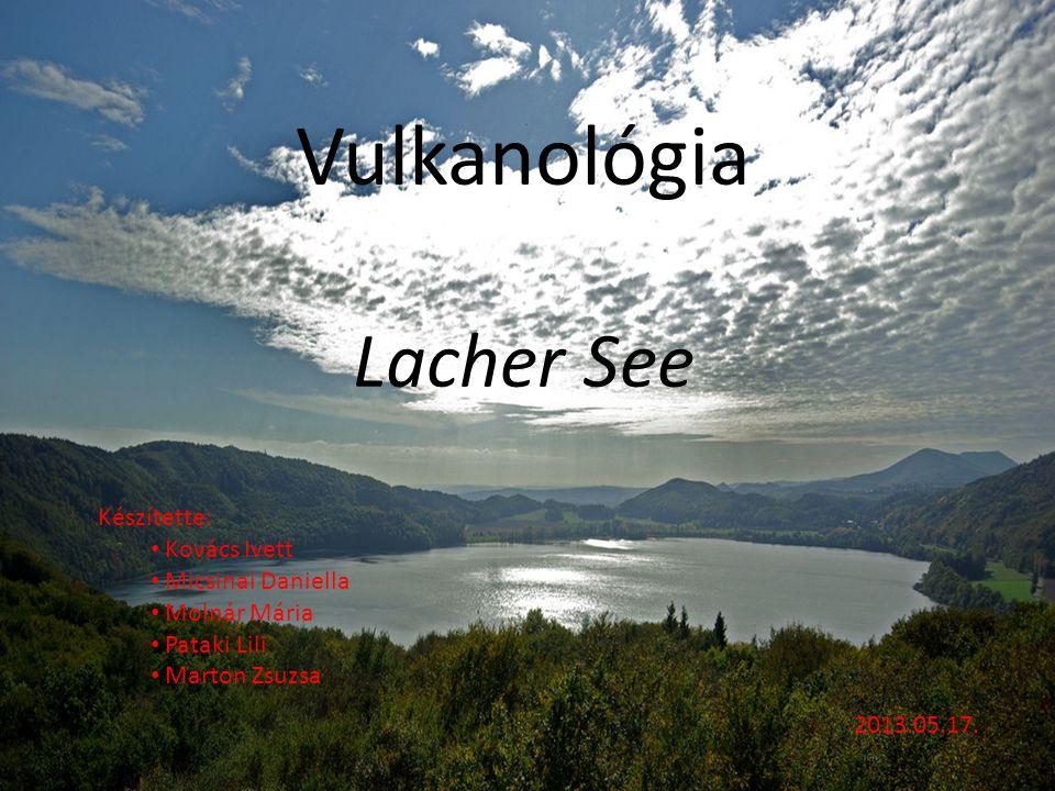 Vulkanológia Lacher See Készítette: Kovács Ivett Micsinai Daniella Molnár Mária Pataki Lili Marton Zsuzsa 2013.05.17.