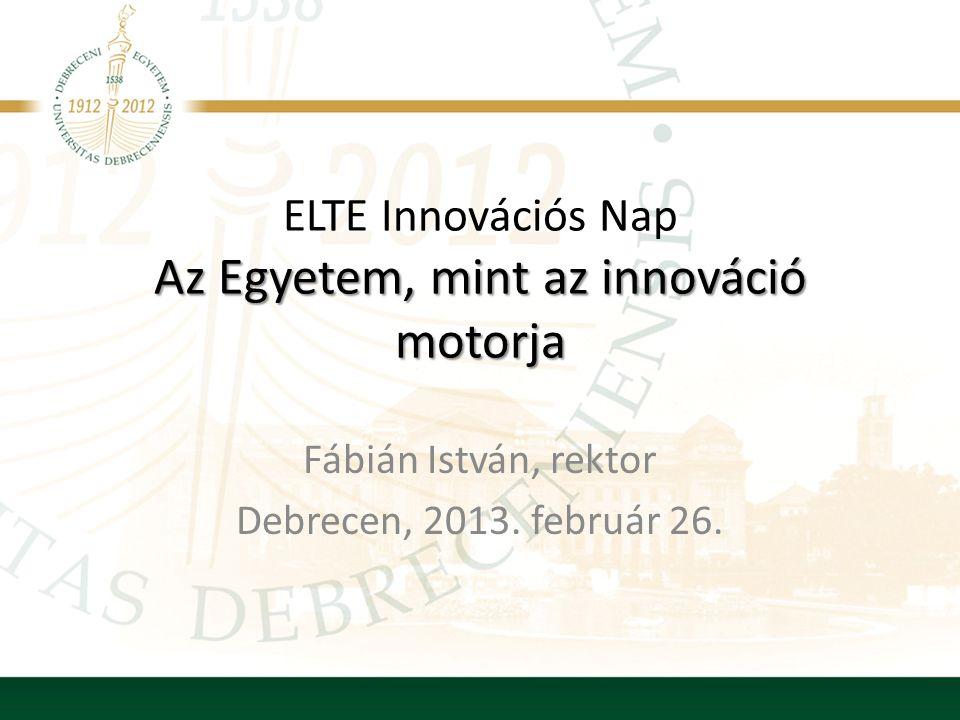 Az Egyetem, mint az innováció motorja ELTE Innovációs Nap Az Egyetem, mint az innováció motorja Fábián István, rektor Debrecen, 2013.