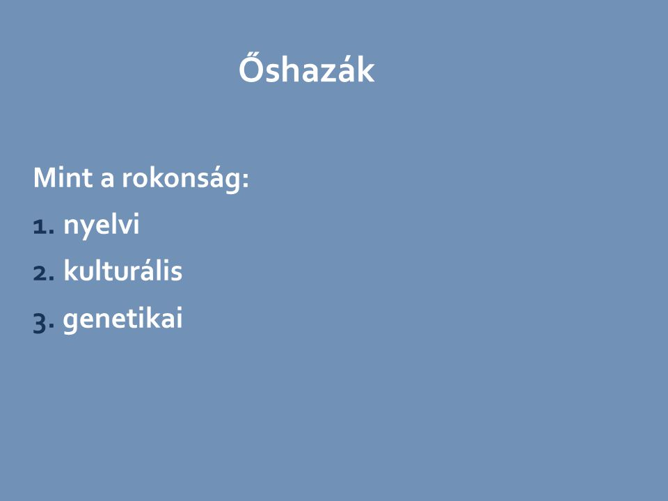 Mint a rokonság: 1. nyelvi 2. kulturális 3. genetikai Őshazák