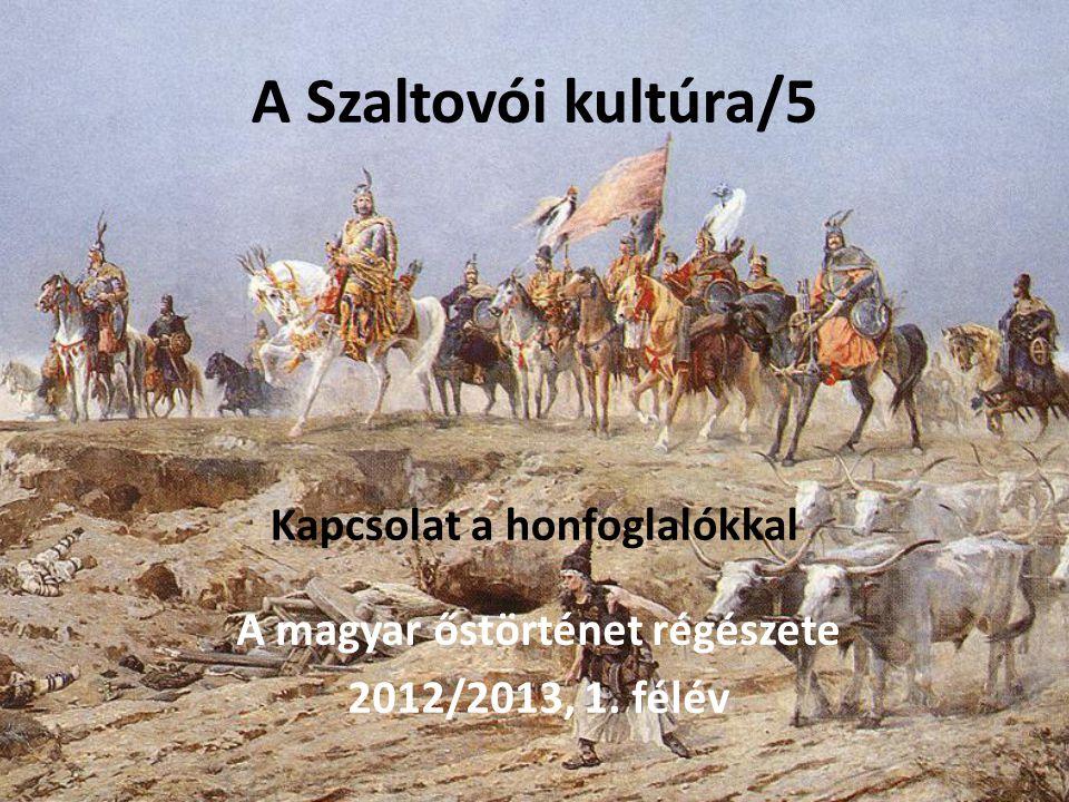 A Szaltovói kultúra/5 Kapcsolat a honfoglalókkal A magyar őstörténet régészete 2012/2013, 1. félév