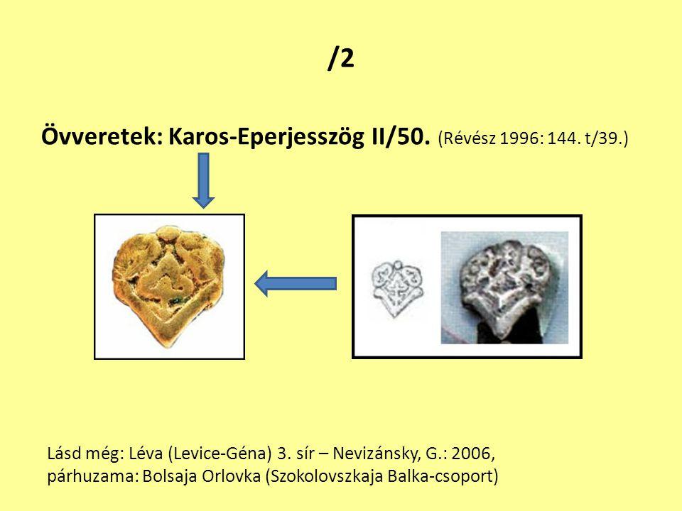/2 Övveretek: Karos-Eperjesszög II/50. (Révész 1996: 144. t/39.) Lásd még: Léva (Levice-Géna) 3. sír – Nevizánsky, G.: 2006, párhuzama: Bolsaja Orlovk