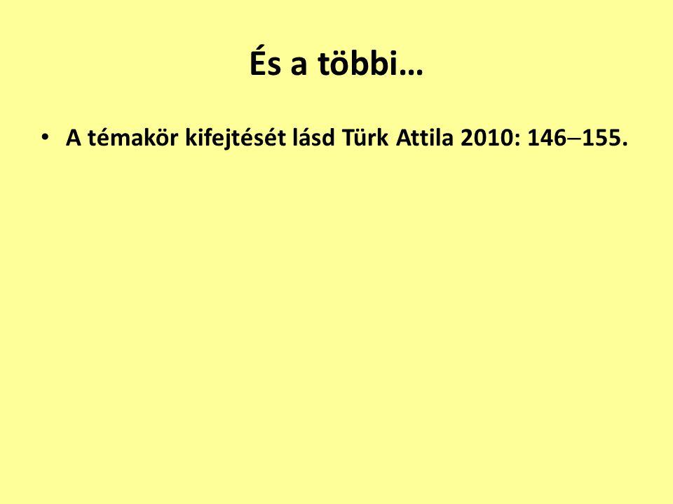 És a többi… A témakör kifejtését lásd Türk Attila 2010: 146  155.