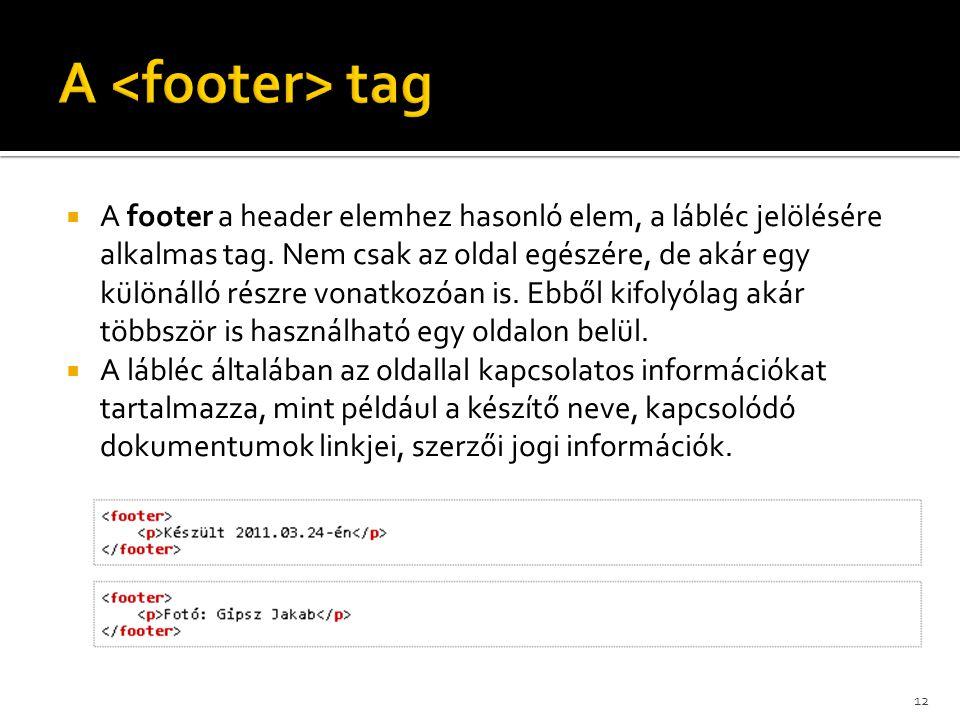  A footer a header elemhez hasonló elem, a lábléc jelölésére alkalmas tag. Nem csak az oldal egészére, de akár egy különálló részre vonatkozóan is. E