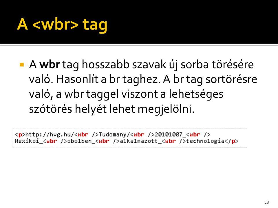  A wbr tag hosszabb szavak új sorba törésére való. Hasonlít a br taghez. A br tag sortörésre való, a wbr taggel viszont a lehetséges szótörés helyét