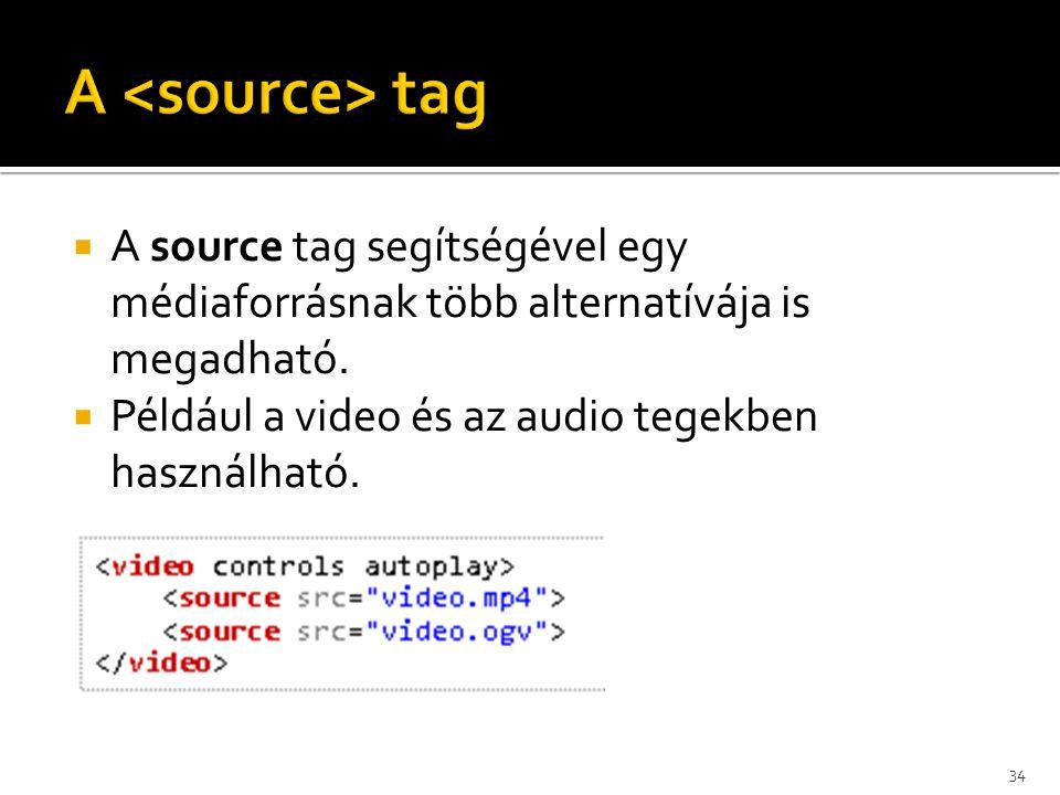  A source tag segítségével egy médiaforrásnak több alternatívája is megadható.  Például a video és az audio tegekben használható. 34