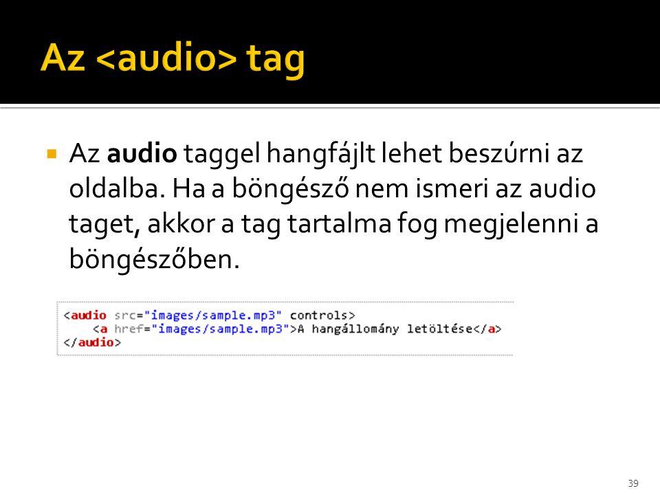  Az audio taggel hangfájlt lehet beszúrni az oldalba. Ha a böngésző nem ismeri az audio taget, akkor a tag tartalma fog megjelenni a böngészőben. 39