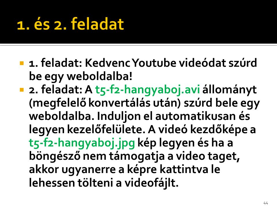  1. feladat: Kedvenc Youtube videódat szúrd be egy weboldalba!  2. feladat: A t5-f2-hangyaboj.avi állományt (megfelelő konvertálás után) szúrd bele