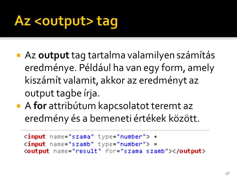  Az output tag tartalma valamilyen számítás eredménye. Például ha van egy form, amely kiszámít valamit, akkor az eredményt az output tagbe írja.  A