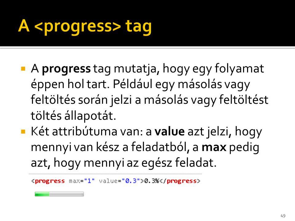  A progress tag mutatja, hogy egy folyamat éppen hol tart. Például egy másolás vagy feltöltés során jelzi a másolás vagy feltöltést töltés állapotát.