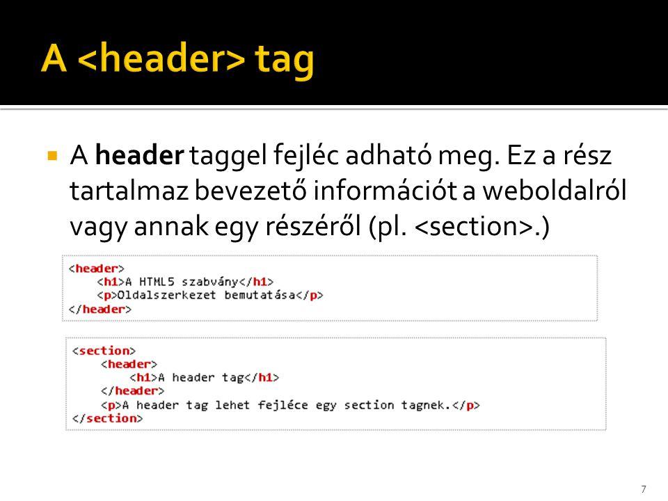  A header taggel fejléc adható meg. Ez a rész tartalmaz bevezető információt a weboldalról vagy annak egy részéről (pl..) A HTML5 szabvány Oldalszerk