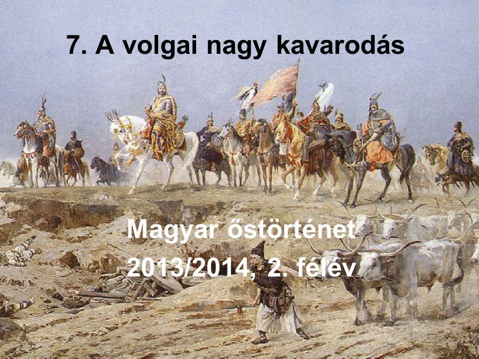 7. A volgai nagy kavarodás Magyar őstörténet 2013/2014, 2. félév
