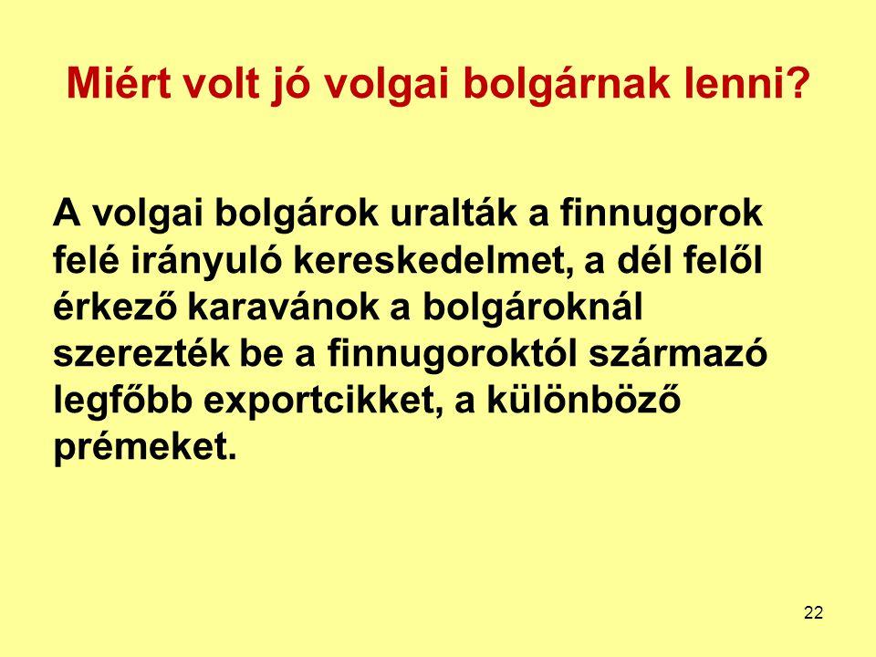 Miért volt jó volgai bolgárnak lenni? A volgai bolgárok uralták a finnugorok felé irányuló kereskedelmet, a dél felől érkező karavánok a bolgároknál s
