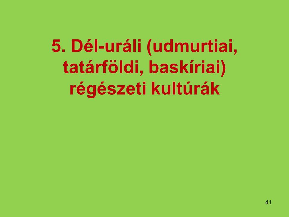5. Dél-uráli (udmurtiai, tatárföldi, baskíriai) régészeti kultúrák 41