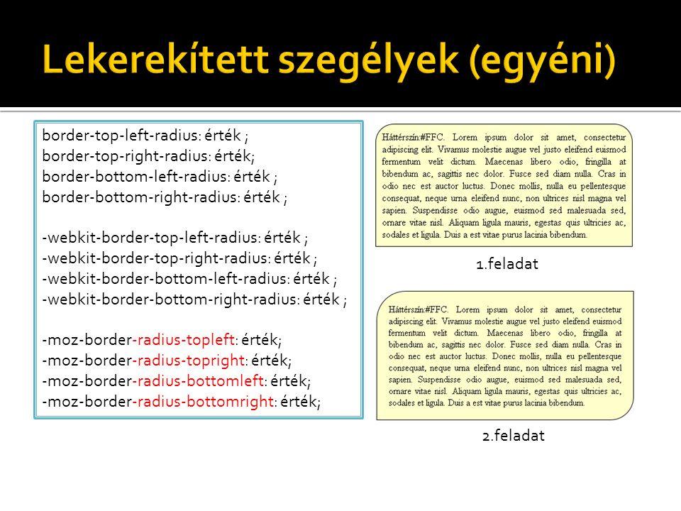 border-top-left-radius: érték ; border-top-right-radius: érték; border-bottom-left-radius: érték ; border-bottom-right-radius: érték ; -webkit-border-top-left-radius: érték ; -webkit-border-top-right-radius: érték ; -webkit-border-bottom-left-radius: érték ; -webkit-border-bottom-right-radius: érték ; -moz-border-radius-topleft: érték; -moz-border-radius-topright: érték; -moz-border-radius-bottomleft: érték; -moz-border-radius-bottomright: érték; 1.feladat 2.feladat