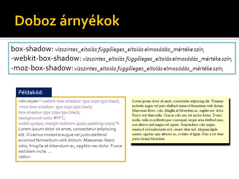 box-shadow: vízszintes_eltolás függőleges_eltolás elmosódás_mértéke szín; -webkit-box-shadow: vízszintes_eltolás függőleges_eltolás elmosódás_mértéke szín; -moz-box-shadow: vízszintes_eltolás függőleges_eltolás elmosódás_mértéke szín; <div style= -webkit-box-shadow: 5px 10px 5px black; -moz-box-shadow: 5px 10px 5px black; box-shadow:5px 10px 5px black; background-color:#FFC; width:400px; margin-bottom:40px; padding:10px; > Lorem ipsum dolor sit amet, consectetur adipiscing elit.