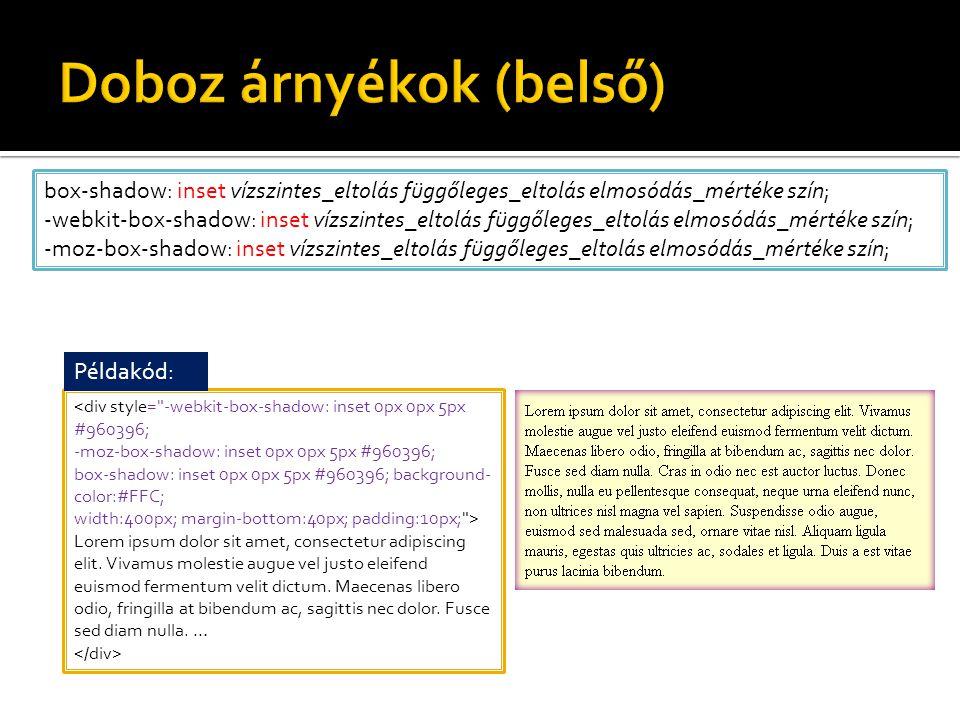 box-shadow: inset vízszintes_eltolás függőleges_eltolás elmosódás_mértéke szín; -webkit-box-shadow: inset vízszintes_eltolás függőleges_eltolás elmosódás_mértéke szín; -moz-box-shadow: inset vízszintes_eltolás függőleges_eltolás elmosódás_mértéke szín; <div style= -webkit-box-shadow: inset 0px 0px 5px #960396; -moz-box-shadow: inset 0px 0px 5px #960396; box-shadow: inset 0px 0px 5px #960396; background- color:#FFC; width:400px; margin-bottom:40px; padding:10px; > Lorem ipsum dolor sit amet, consectetur adipiscing elit.