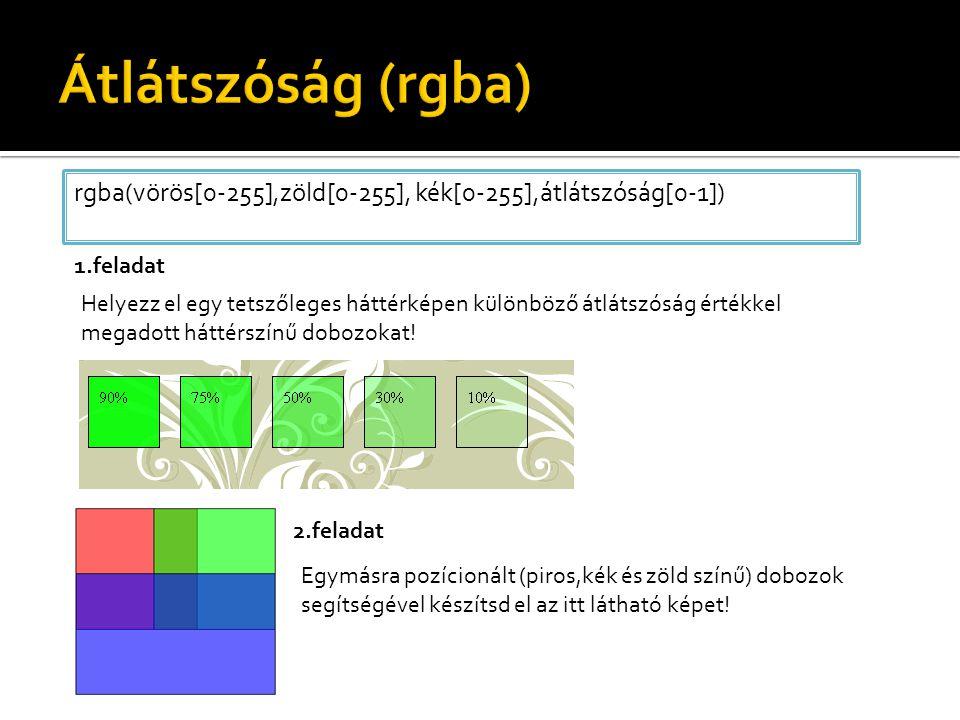 rgba(vörös[0-255],zöld[0-255], kék[0-255],átlátszóság[0-1]) Helyezz el egy tetszőleges háttérképen különböző átlátszóság értékkel megadott háttérszínű dobozokat.