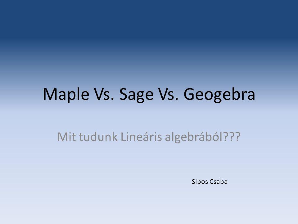 Maple Vs. Sage Vs. Geogebra Mit tudunk Lineáris algebrából??? Sipos Csaba