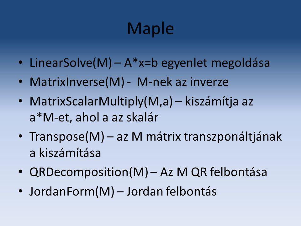 Maple LinearSolve(M) – A*x=b egyenlet megoldása MatrixInverse(M) - M-nek az inverze MatrixScalarMultiply(M,a) – kiszámítja az a*M-et, ahol a az skalár