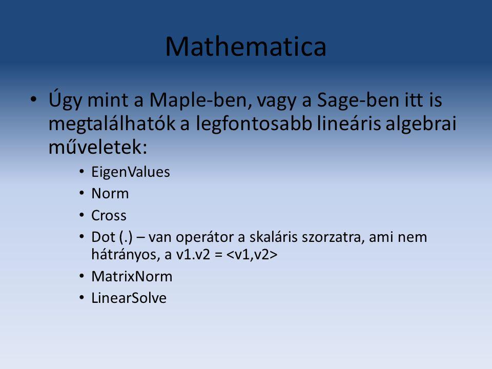 Mathematica Úgy mint a Maple-ben, vagy a Sage-ben itt is megtalálhatók a legfontosabb lineáris algebrai műveletek: EigenValues Norm Cross Dot (.) – va