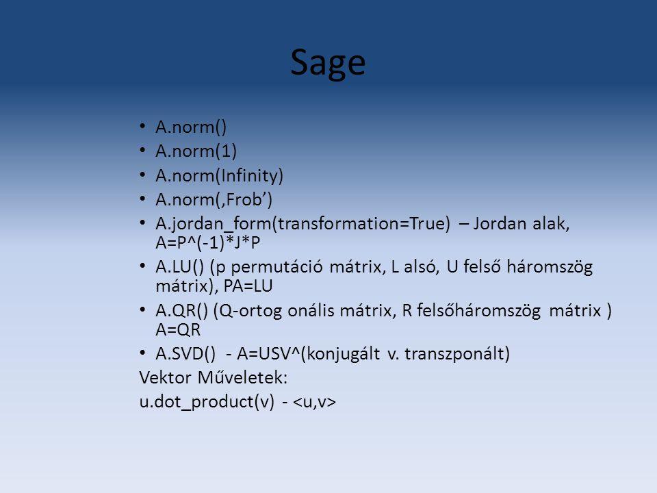 Sage A.norm() A.norm(1) A.norm(Infinity) A.norm('Frob') A.jordan_form(transformation=True) – Jordan alak, A=P^(-1)*J*P A.LU() (p permutáció mátrix, L