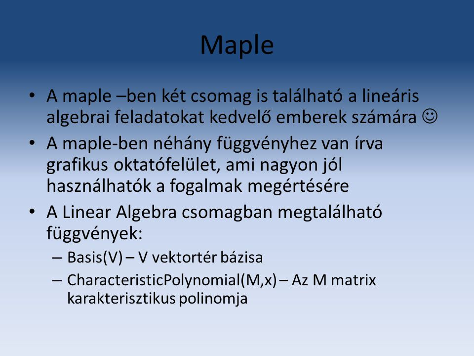 Maple CrossProduct (v1,v2) - kiszámolja két vektor vektoriális szorzatát Determinant(M) – az M mátrix determinánsa Dimension(M) – az M mátrix dimenziója DotProduct(v1,v2) - Eigenvalues(M) – M mátrix sajátértékei Eigenvectors(M) - M mátrix sajátértékei GaussianElimination(M) – Felsőháromszög alakra hozaa az M mátrixot