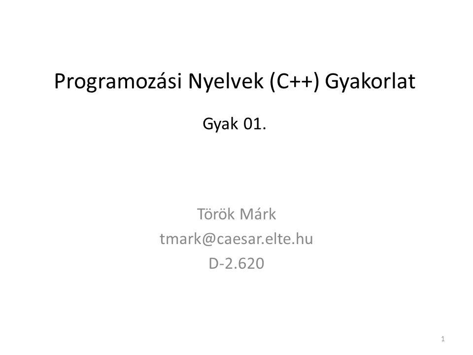 Programozási Nyelvek (C++) Gyakorlat Gyak 01. Török Márk tmark@caesar.elte.hu D-2.620 1