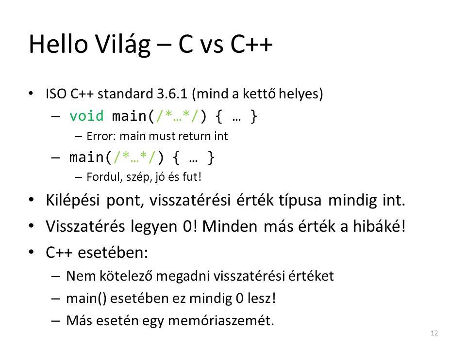 Hello Világ – C vs C++ ISO C++ standard 3.6.1 (mind a kettő helyes) – void main(/*…*/) { … } – Error: main must return int – main(/*…*/) { … } – Fordu