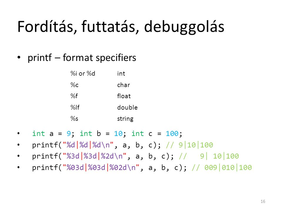 Fordítás, futtatás, debuggolás printf – format specifiers int a = 9; int b = 10; int c = 100; printf(