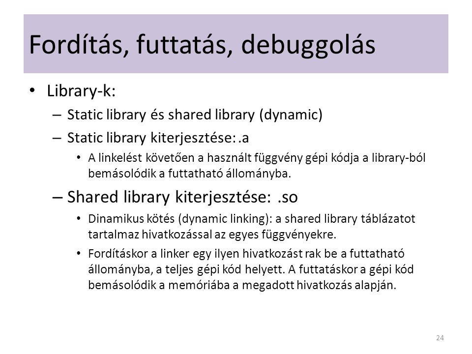 Fordítás, futtatás, debuggolás Library-k: – Static library és shared library (dynamic) – Static library kiterjesztése:.a A linkelést követően a haszná