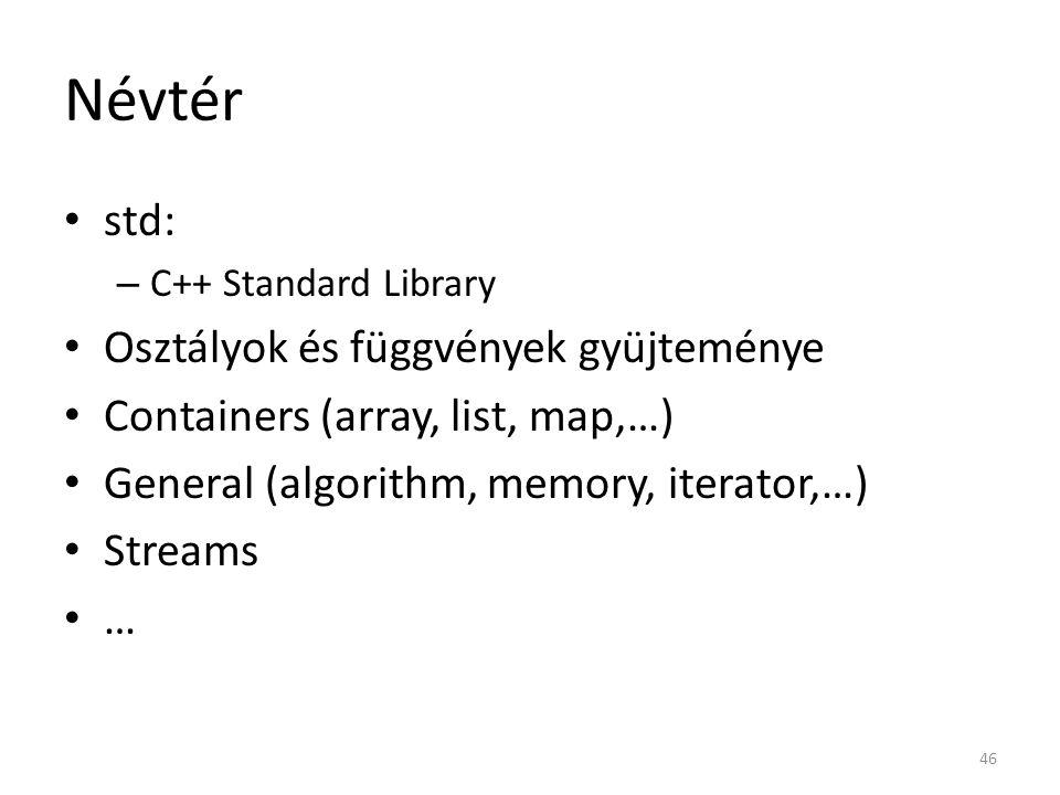 Névtér std: – C++ Standard Library Osztályok és függvények gyüjteménye Containers (array, list, map,…) General (algorithm, memory, iterator,…) Streams