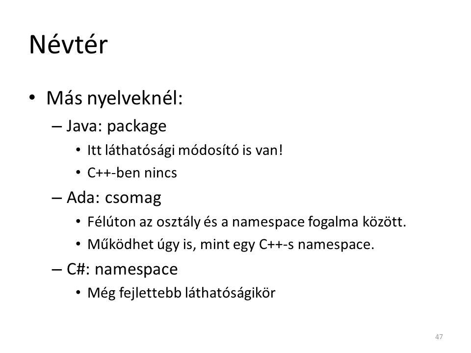 Névtér Más nyelveknél: – Java: package Itt láthatósági módosító is van! C++-ben nincs – Ada: csomag Félúton az osztály és a namespace fogalma között.