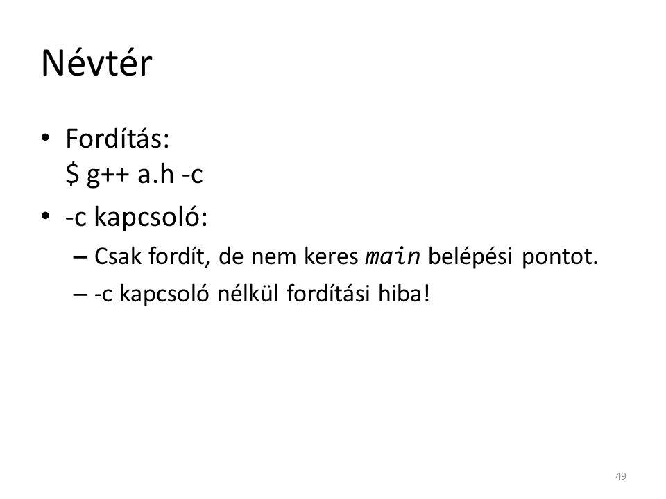 Névtér Fordítás: $ g++ a.h -c -c kapcsoló: – Csak fordít, de nem keres main belépési pontot. – -c kapcsoló nélkül fordítási hiba! 49