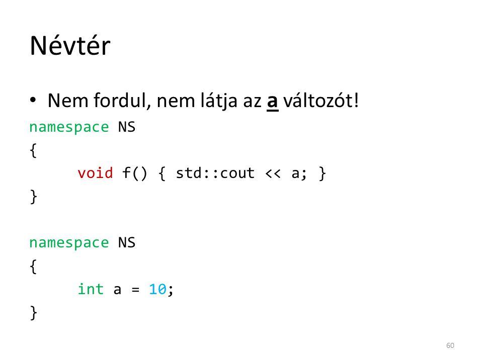 Névtér Nem fordul, nem látja az a változót! namespace NS { void f() { std::cout << a; } } namespace NS { int a = 10; } 60