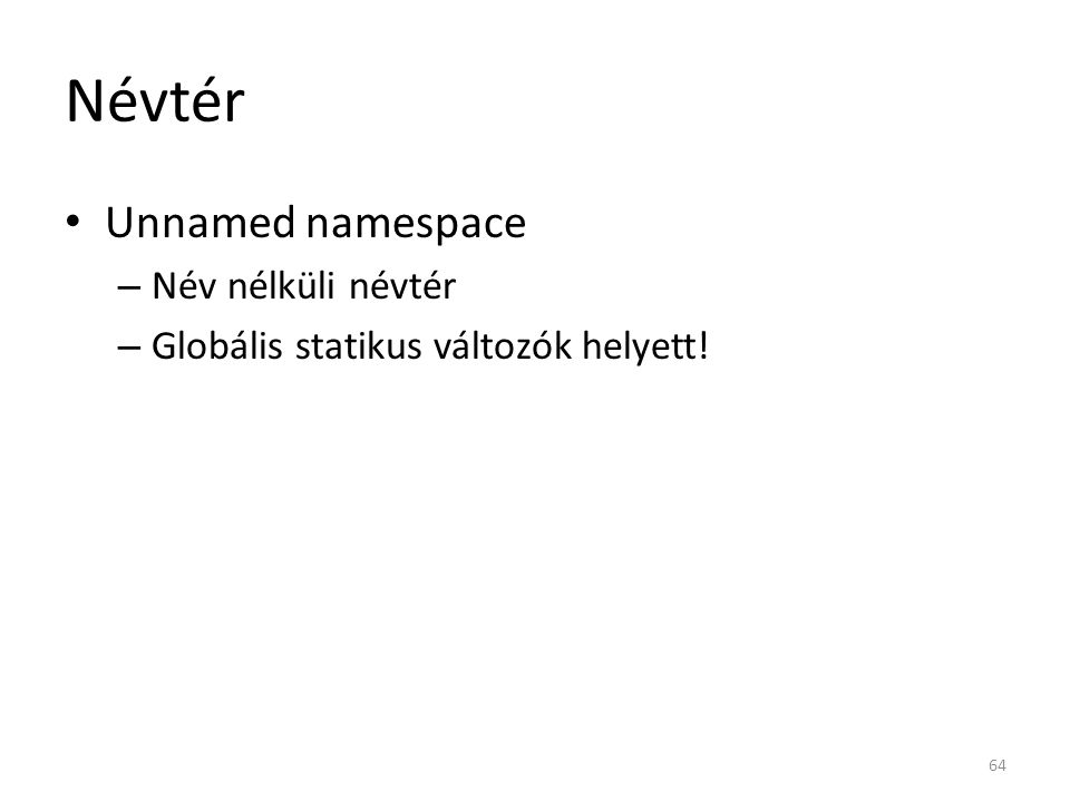 Névtér namespace { int i = 10; } namespace NS { int i = 15; namespace { int i = 20; void f() { return i; } // return 20; } std::cout << i << std::endl; // 10; std::cout << NS::f(); // 20 65