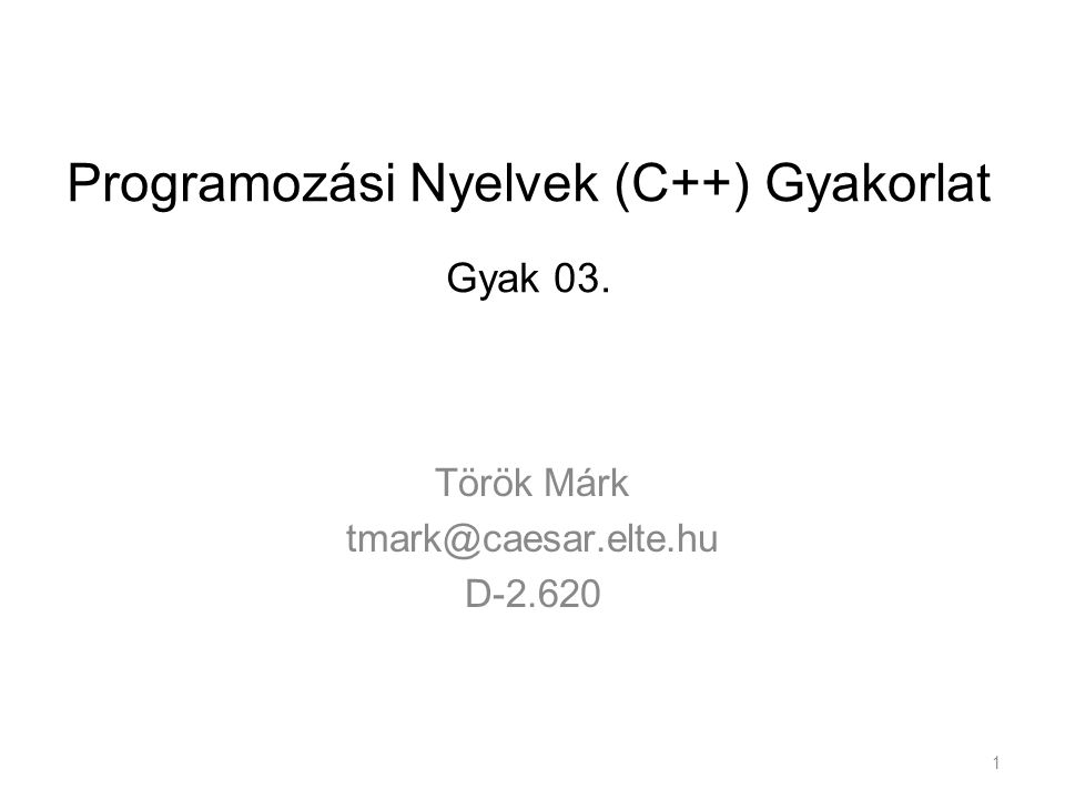 Programozási Nyelvek (C++) Gyakorlat Gyak 03. Török Márk tmark@caesar.elte.hu D-2.620 1