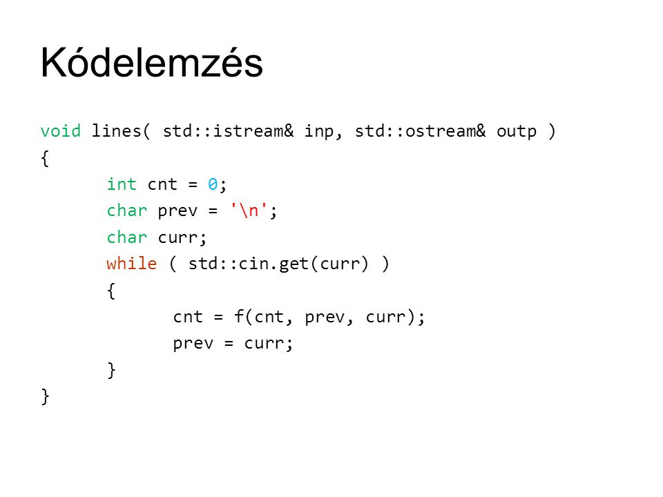 Kódelemzés void lines( std::istream& inp, std::ostream& outp ) { int cnt = 0; char prev = \n ; char curr; while ( std::cin.get(curr) ) { cnt = f(cnt, prev, curr); prev = curr; }