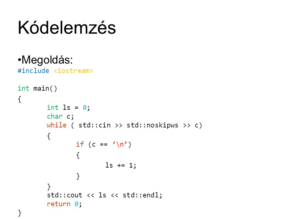 Kódelemzés Megoldás: #include int main() { int ls = 0; char c; while ( std::cin >> std::noskipws >> c) { if (c == '\n') { ls += 1; } } std::cout << ls << std::endl; return 0; }