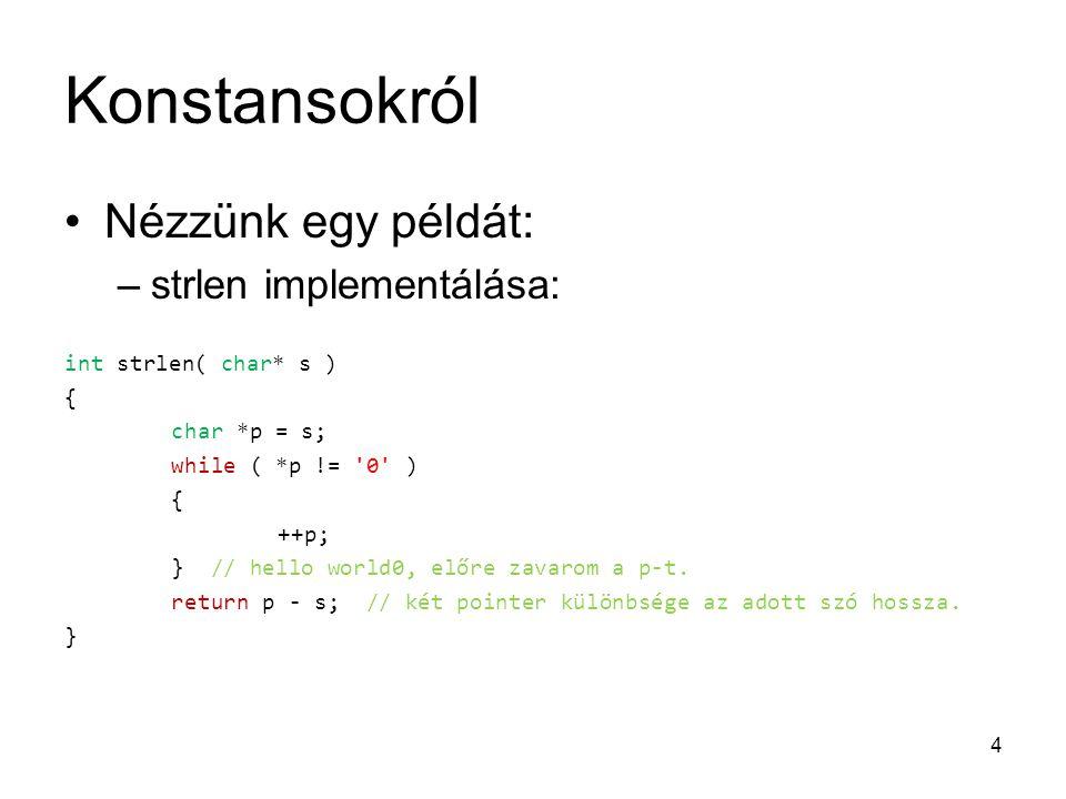 Konstansokról Nézzünk egy példát: –strlen implementálása: int strlen( char* s ) { char *p = s; while ( *p != '0' ) { ++p; } // hello world0, előre zav