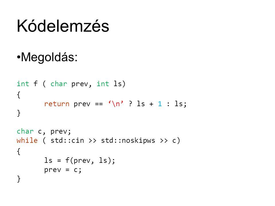 Kódelemzés Megoldás: int f ( char prev, int ls) { return prev == '\n' ? ls + 1 : ls; } char c, prev; while ( std::cin >> std::noskipws >> c) { ls = f(