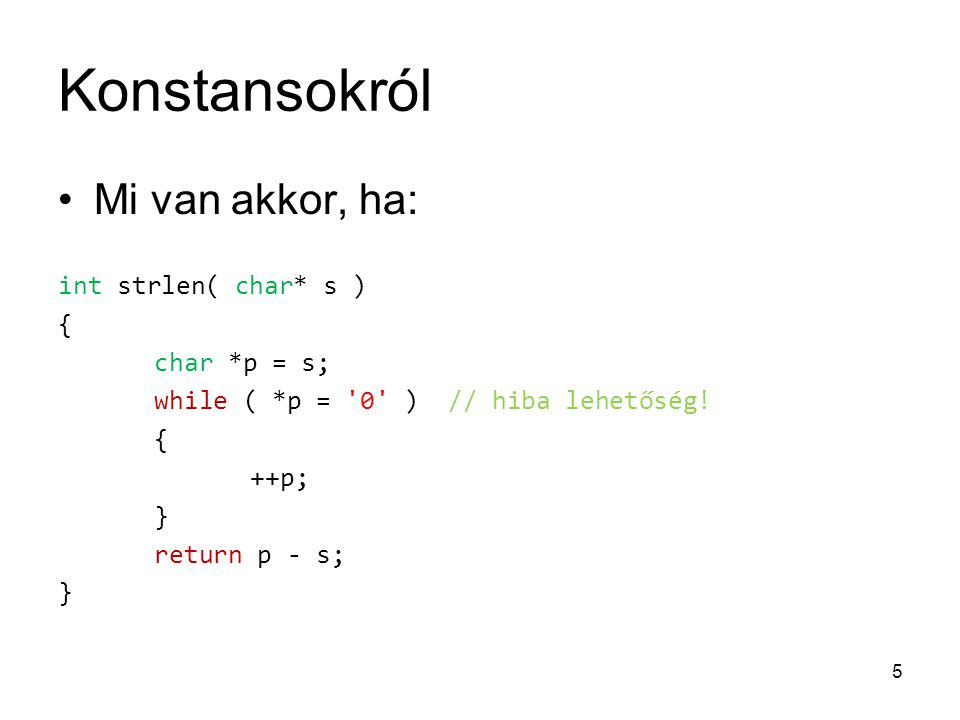 Konstansokról Mi van akkor, ha: int strlen( char* s ) { char *p = s; while ( *p = '0' ) // hiba lehetőség! { ++p; } return p - s; } 5